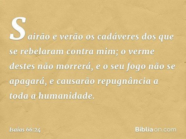 """""""Sairão e verão os cadáveres dos que se rebelaram contra mim; o verme destes não morrerá, e o seu fogo não se apagará, e causarão repugnância a toda a humanid"""