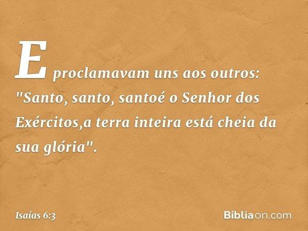 """E proclamavam uns aos outros: """"Santo, santo, santoé o Senhor dos Exércitos,a terra inteira está cheia da sua glória"""". -- Isaías 6:3"""