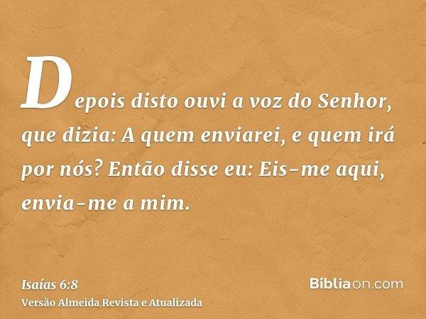 Depois disto ouvi a voz do Senhor, que dizia: A quem enviarei, e quem irá por nós? Então disse eu: Eis-me aqui, envia-me a mim.