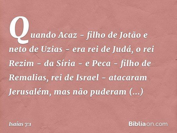 Quando Acaz - filho de Jotão e neto de Uzias - era rei de Judá, o rei Rezim - da Síria - e Peca - filho de Remalias, rei de Israel - atacaram Jerusalém, mas não