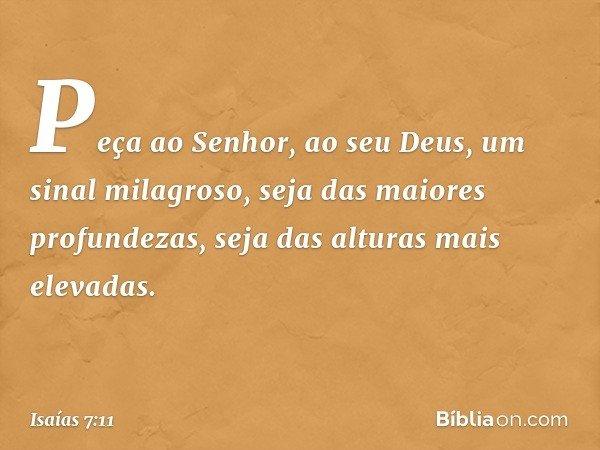 """""""Peça ao Senhor, ao seu Deus, um sinal milagroso, seja das maiores profundezas, seja das alturas mais elevadas"""". -- Isaías 7:11"""