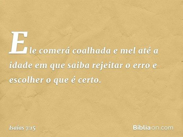 Ele comerá coalhada e mel até a idade em que saiba rejeitar o erro e escolher o que é certo. -- Isaías 7:15