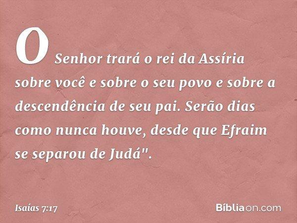 O Senhor trará o rei da Assíria sobre você e sobre o seu povo e sobre a descendência de seu pai. Serão dias como nunca houve, desde que Efraim se separou de Jud