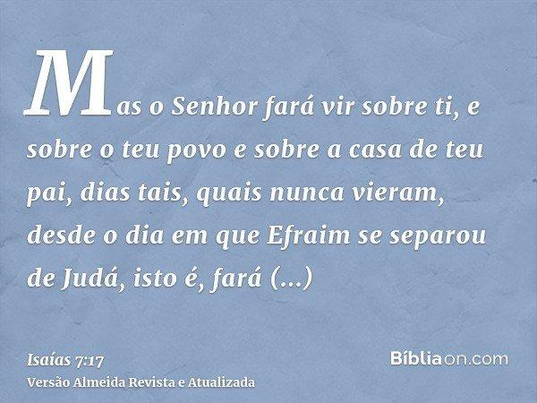 Mas o Senhor fará vir sobre ti, e sobre o teu povo e sobre a casa de teu pai, dias tais, quais nunca vieram, desde o dia em que Efraim se separou de Judá, isto