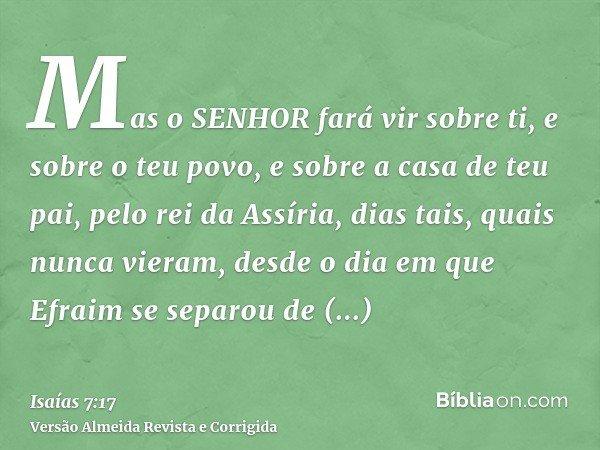 Mas o SENHOR fará vir sobre ti, e sobre o teu povo, e sobre a casa de teu pai, pelo rei da Assíria, dias tais, quais nunca vieram, desde o dia em que Efraim se