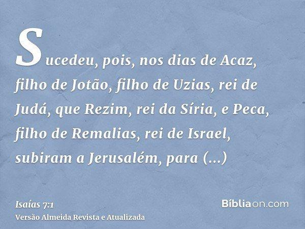Sucedeu, pois, nos dias de Acaz, filho de Jotão, filho de Uzias, rei de Judá, que Rezim, rei da Síria, e Peca, filho de Remalias, rei de Israel, subiram a Jerus