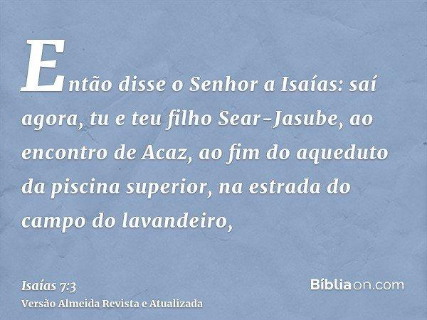Então disse o Senhor a Isaías: saí agora, tu e teu filho Sear-Jasube, ao encontro de Acaz, ao fim do aqueduto da piscina superior, na estrada do campo do lavand