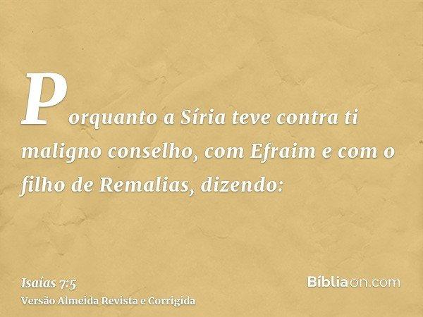 Porquanto a Síria teve contra ti maligno conselho, com Efraim e com o filho de Remalias, dizendo: