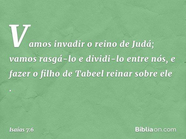 'Vamos invadir o reino de Judá; vamos rasgá-lo e dividi-lo entre nós, e fazer o filho de Tabeel reinar sobre ele'