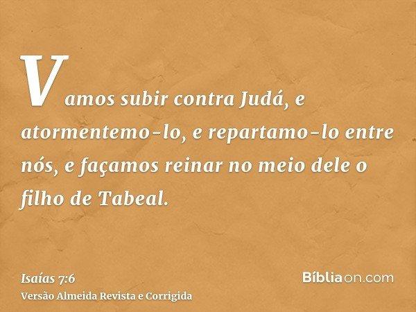 Vamos subir contra Judá, e atormentemo-lo, e repartamo-lo entre nós, e façamos reinar no meio dele o filho de Tabeal.