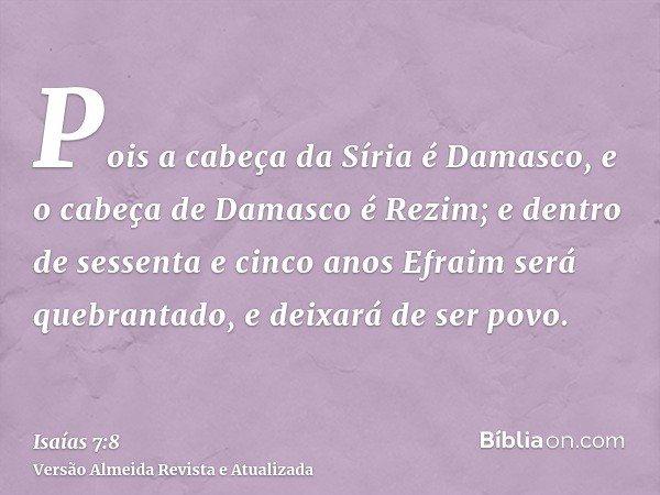 Pois a cabeça da Síria é Damasco, e o cabeça de Damasco é Rezim; e dentro de sessenta e cinco anos Efraim será quebrantado, e deixará de ser povo.