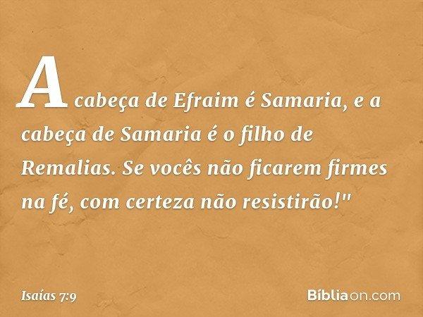 """A cabeça de Efraim é Samaria, e a cabeça de Samaria é o filho de Remalias. Se vocês não ficarem firmes na fé, com certeza não resistirão!"""" -- Isaías 7:9"""