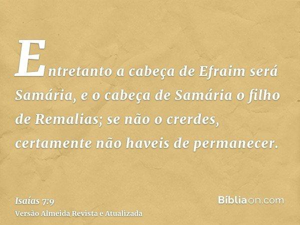Entretanto a cabeça de Efraim será Samária, e o cabeça de Samária o filho de Remalias; se não o crerdes, certamente não haveis de permanecer.