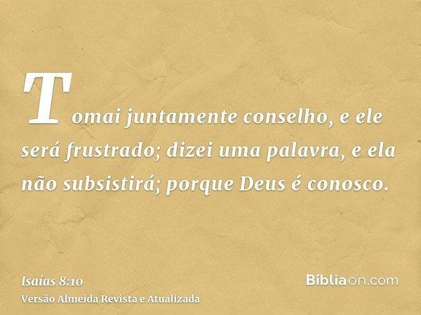 Tomai juntamente conselho, e ele será frustrado; dizei uma palavra, e ela não subsistirá; porque Deus é conosco.