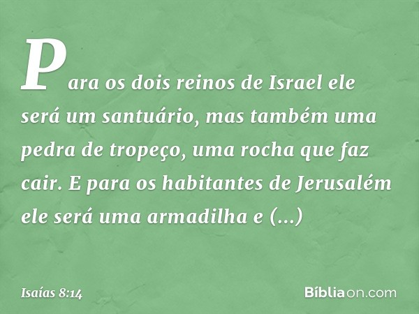 Para os dois reinos de Israel ele será um santuário, mas também uma pedra de tropeço, uma rocha que faz cair. E para os habitantes de Jerusalém ele será uma arm