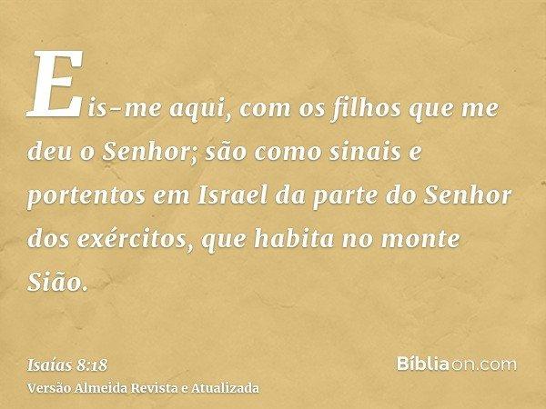 Eis-me aqui, com os filhos que me deu o Senhor; são como sinais e portentos em Israel da parte do Senhor dos exércitos, que habita no monte Sião.
