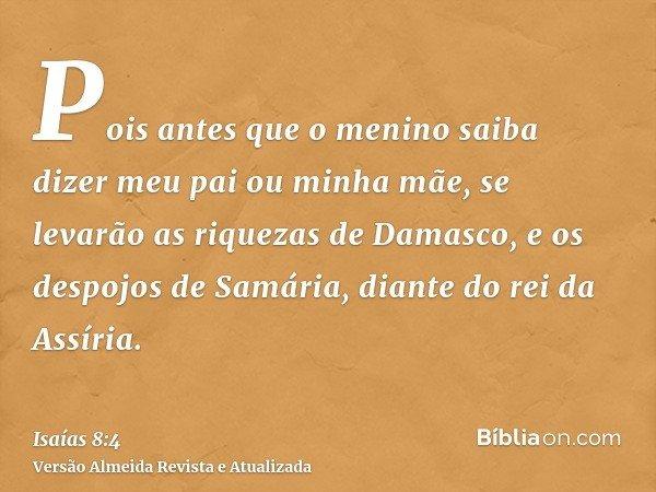 Pois antes que o menino saiba dizer meu pai ou minha mãe, se levarão as riquezas de Damasco, e os despojos de Samária, diante do rei da Assíria.