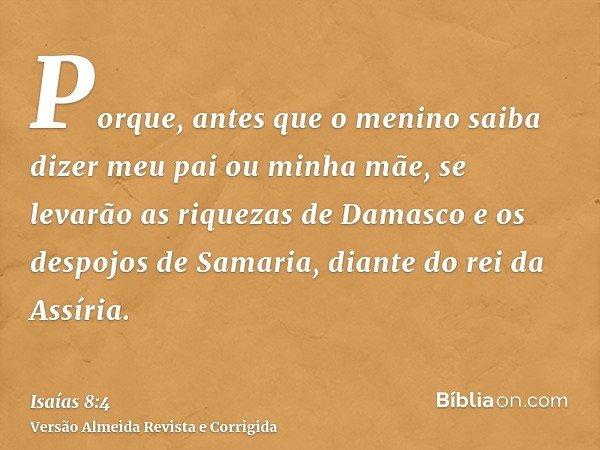 Porque, antes que o menino saiba dizer meu pai ou minha mãe, se levarão as riquezas de Damasco e os despojos de Samaria, diante do rei da Assíria.