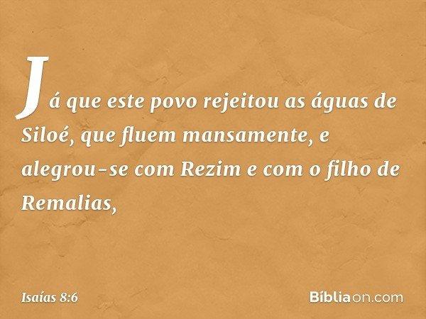 """""""Já que este povo rejeitou as águas de Siloé, que fluem mansamente, e alegrou-se com Rezim e com o filho de Remalias, -- Isaías 8:6"""