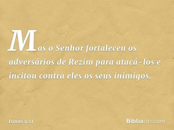 Mas o Senhor fortaleceu os adversários de Rezim para atacá-los e incitou contra eles os seus inimigos. -- Isaías 9:11
