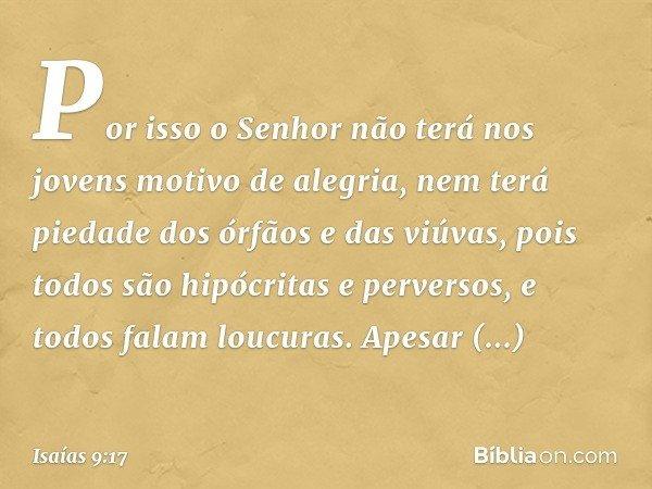 Por isso o Senhor não terá nos jovens motivo de alegria, nem terá piedade dos órfãos e das viúvas, pois todos são hipócritas e perversos, e todos falam loucuras