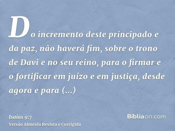 Do incremento deste principado e da paz, não haverá fim, sobre o trono de Davi e no seu reino, para o firmar e o fortificar em juízo e em justiça, desde agora e