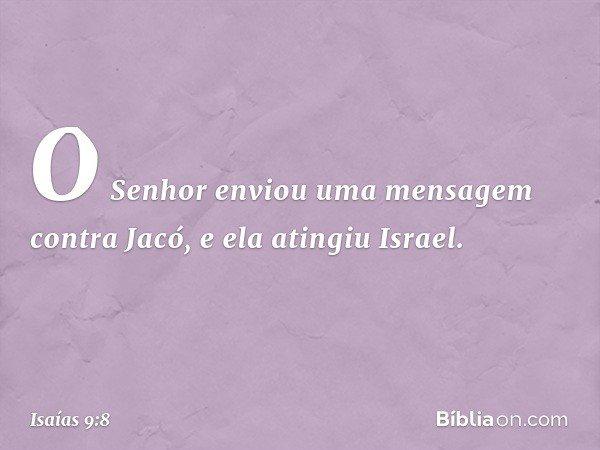 O Senhor enviou uma mensagem contra Jacó, e ela atingiu Israel. -- Isaías 9:8