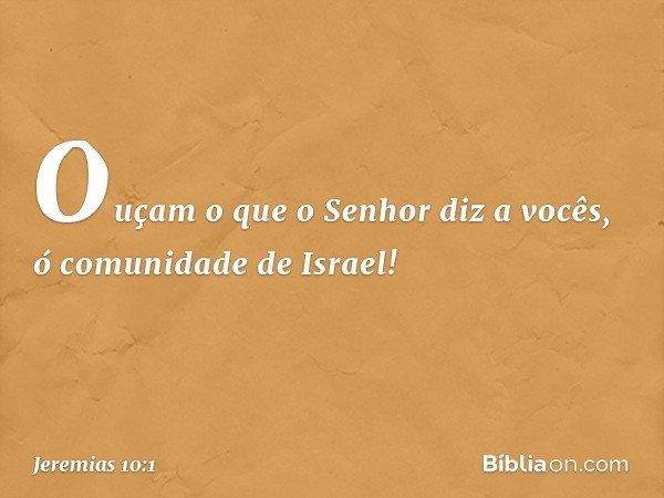 Ouçam o que o Senhor diz a vocês, ó comunidade de Israel! -- Jeremias 10:1