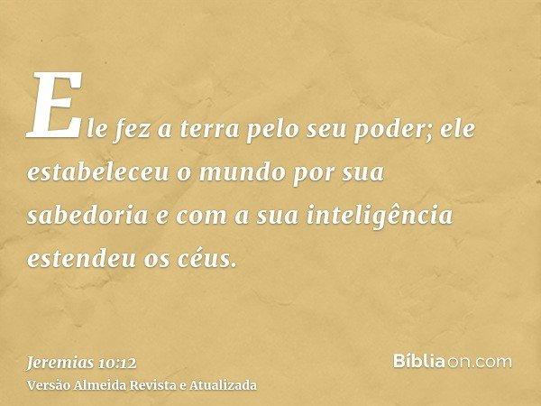 Ele fez a terra pelo seu poder; ele estabeleceu o mundo por sua sabedoria e com a sua inteligência estendeu os céus.