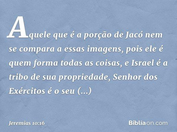 Aquele que é a porção de Jacó nem se compara a essas imagens, pois ele é quem forma todas as coisas, e Israel é a tribo de sua propriedade, Senhor dos Exércitos
