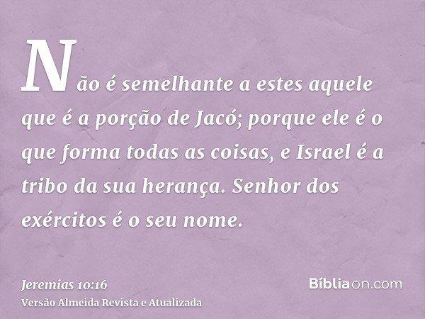 Não é semelhante a estes aquele que é a porção de Jacó; porque ele é o que forma todas as coisas, e Israel é a tribo da sua herança. Senhor dos exércitos é o se