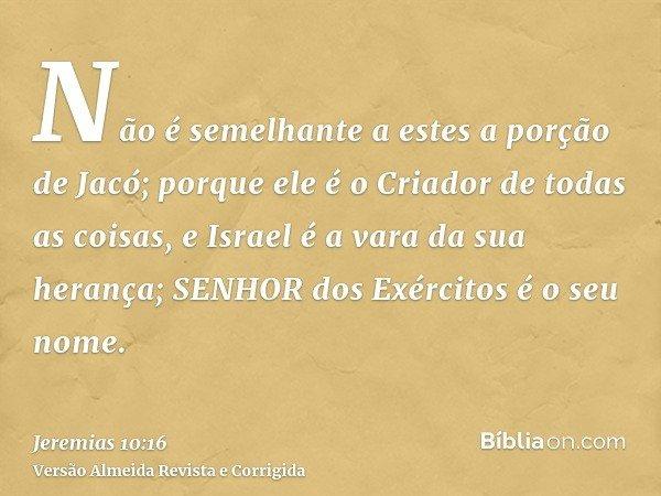 Não é semelhante a estes a porção de Jacó; porque ele é o Criador de todas as coisas, e Israel é a vara da sua herança; SENHOR dos Exércitos é o seu nome.