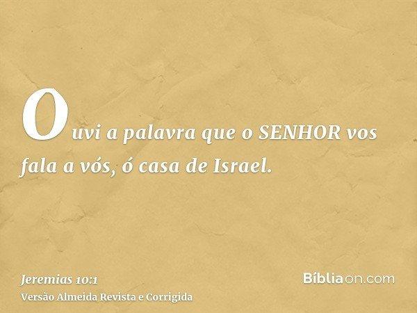 Ouvi a palavra que o SENHOR vos fala a vós, ó casa de Israel.