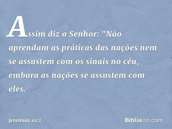 """Assim diz o Senhor: """"Não aprendam as práticas das nações nem se assustem com os sinais no céu, embora as nações se assustem com eles. -- Jeremias 10:2"""