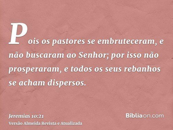 Pois os pastores se embruteceram, e não buscaram ao Senhor; por isso não prosperaram, e todos os seus rebanhos se acham dispersos.