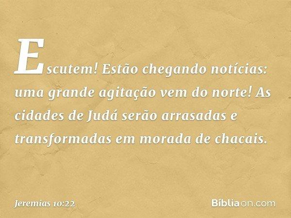 Escutem! Estão chegando notícias: uma grande agitação vem do norte! As cidades de Judá serão arrasadas e transformadas em morada de chacais. -- Jeremias 10:22