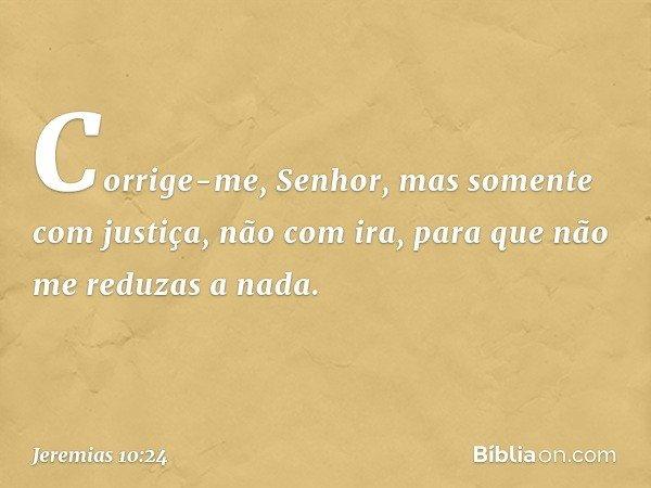 Corrige-me, Senhor, mas somente com justiça, não com ira, para que não me reduzas a nada. -- Jeremias 10:24