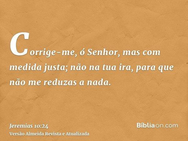 Corrige-me, ó Senhor, mas com medida justa; não na tua ira, para que não me reduzas a nada.