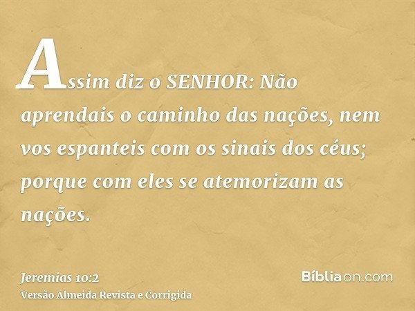 Assim diz o SENHOR: Não aprendais o caminho das nações, nem vos espanteis com os sinais dos céus; porque com eles se atemorizam as nações.