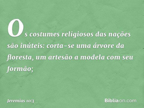 Os costumes religiosos das nações são inúteis: corta-se uma árvore da floresta, um artesão a modela com seu formão; -- Jeremias 10:3