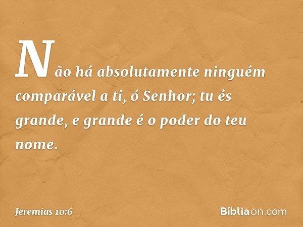 Não há absolutamente ninguém comparável a ti, ó Senhor; tu és grande, e grande é o poder do teu nome. -- Jeremias 10:6