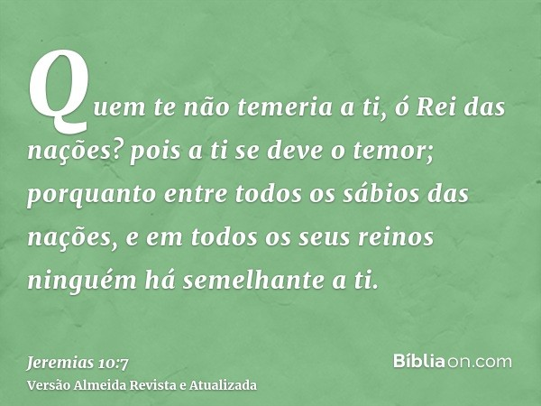 Quem te não temeria a ti, ó Rei das nações? pois a ti se deve o temor; porquanto entre todos os sábios das nações, e em todos os seus reinos ninguém há semelhan