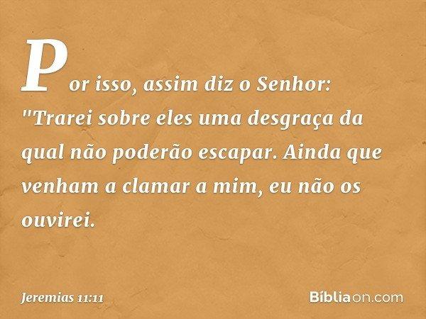 """Por isso, assim diz o Senhor: """"Trarei sobre eles uma desgraça da qual não poderão escapar. Ainda que venham a clamar a mim, eu não os ouvirei. -- Jeremias 11:11"""