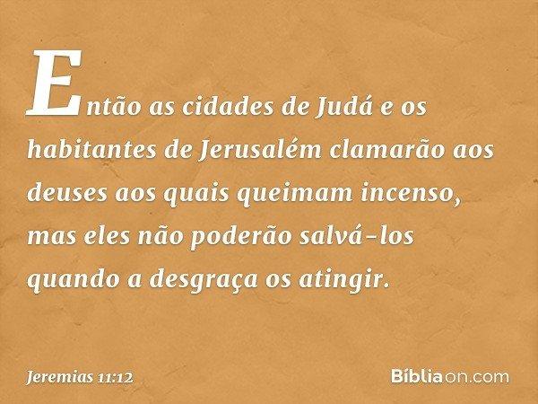 Então as cidades de Judá e os habitantes de Jerusalém clamarão aos deuses aos quais queimam incenso, mas eles não poderão salvá-los quando a desgraça os atingi