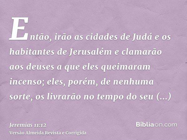 Então, irão as cidades de Judá e os habitantes de Jerusalém e clamarão aos deuses a que eles queimaram incenso; eles, porém, de nenhuma sorte, os livrarão no te