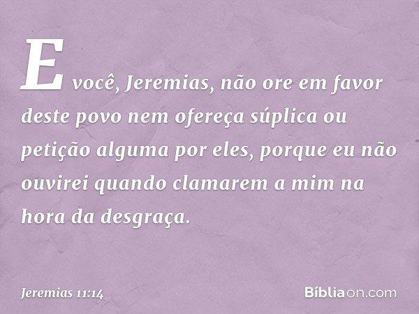 """""""E você, Jeremias, não ore em favor deste povo nem ofereça súplica ou petição alguma por eles, porque eu não ouvirei quando clamarem a mim na hora da desgraça."""