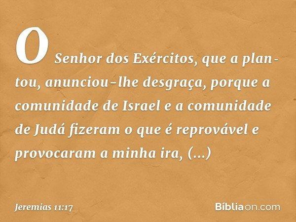 O Senhor dos Exércitos, que a plantou, anunciou-lhe desgraça, porque a comunidade de Israel e a comunidade de Judá fizeram o que é reprovável e provocaram a mi