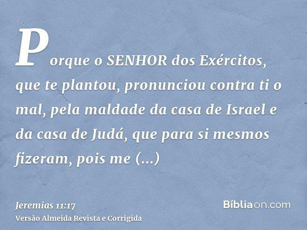 Porque o SENHOR dos Exércitos, que te plantou, pronunciou contra ti o mal, pela maldade da casa de Israel e da casa de Judá, que para si mesmos fizeram, pois me