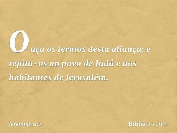 """""""Ouça os termos desta aliança; e repita-os ao povo de Judá e aos habitantes de Jerusalém. -- Jeremias 11:2"""