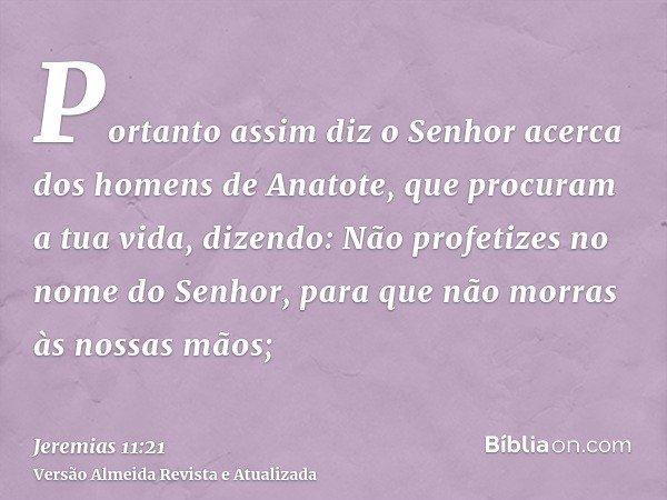 Portanto assim diz o Senhor acerca dos homens de Anatote, que procuram a tua vida, dizendo: Não profetizes no nome do Senhor, para que não morras às nossas mãos